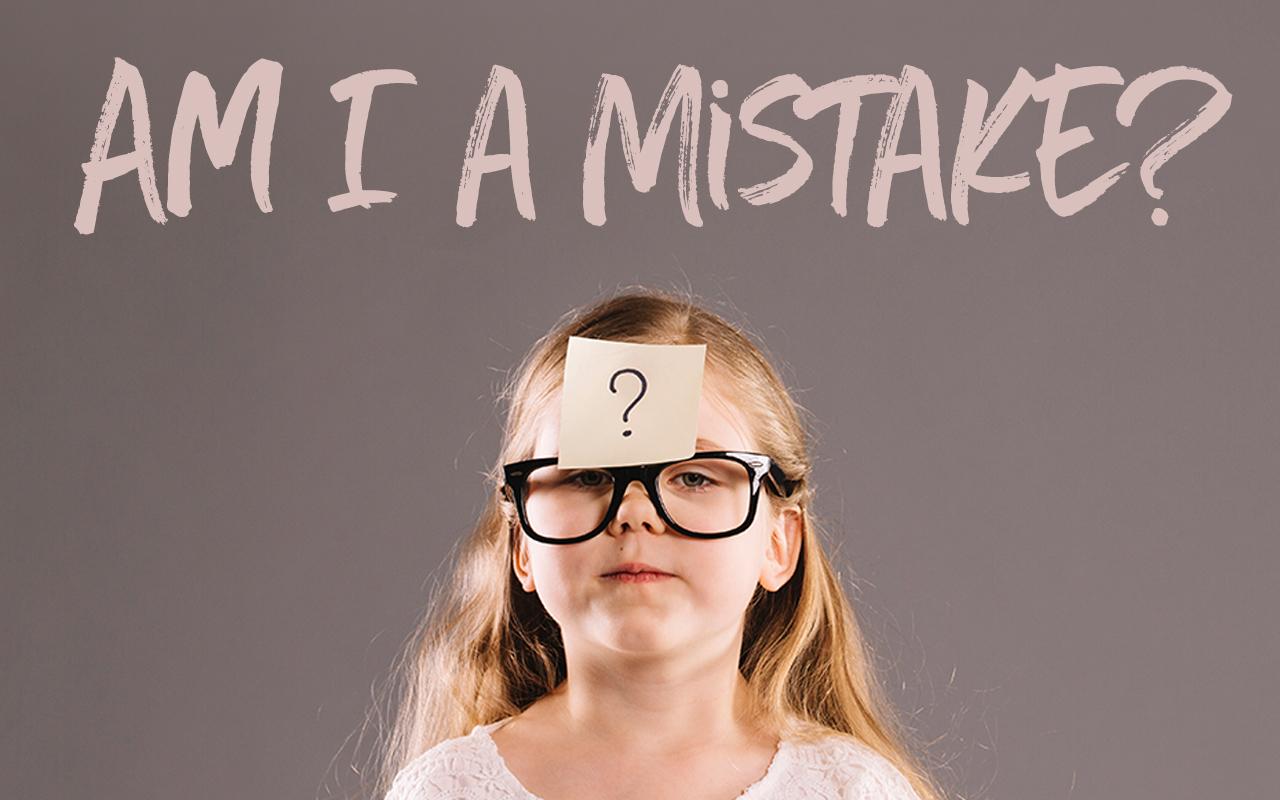 Am I A Mistake